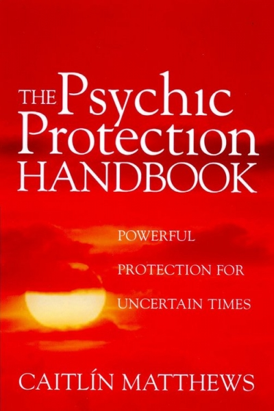 Psychic Protection Handbook: Powerful Protection For Uncertain Times by Caitlín Matthews